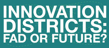 Innovation Districts: Fad or Future?